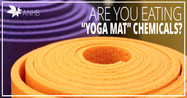 """Are you eating """"yoga mat"""" chemicals?"""