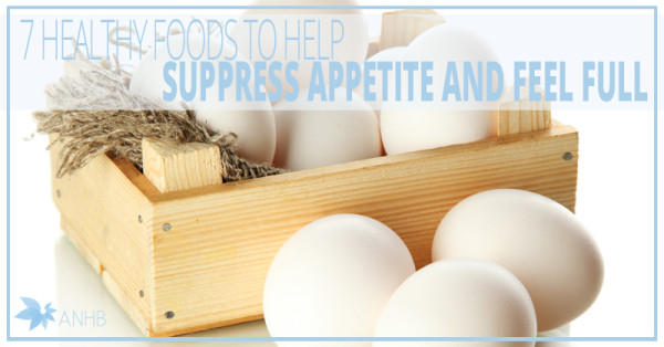 7 Healthy Foods to Help Suppress Appetite and Feel Full