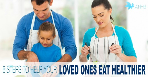 6 Steps to Help Your Loved Ones Eat Healthier