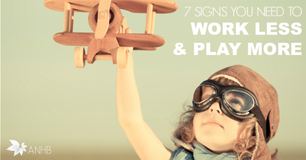 7 Signs You Need to Work Less & Play More