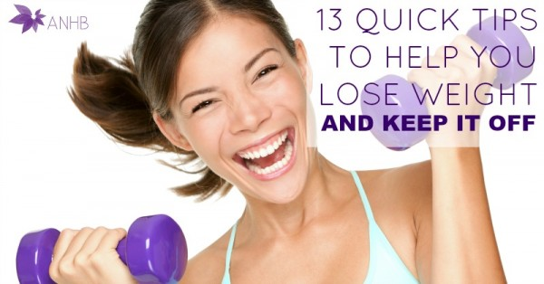 13 Quick Tips to Help You Lose Weight and Keep it Off
