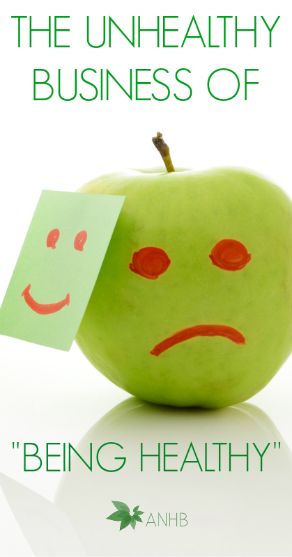 The Unhealthy Business of Being Healthy - #healthyliving #health #diet